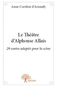 Anne-Caroline d' Arnaudy - Le théâtre d'Alphonse Allais.