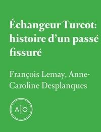 Anne Caroline Desplanques et François Lemay - Échangeur Turcot: histoire d'un passé fissuré.