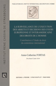 Anne-Catherine Fortas - La surveillance de l'exécution des arrêts et décisions des cours européenne et interaméricaine des droits de l'homme - Contribution à l'étude du droit du contentieux international.