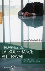 Anne-Catherine Sabas - Triomphez de la souffrance au travail.