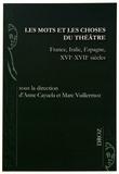 Anne Cayuela et Marc Vuillermoz - Les mots et les choses du théâtre - France, Italie, Espagne, XVIe-XVIIe siècles.