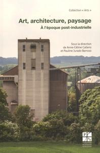 Anne-Cécile Callens et Pauline Jurado Barroso - Art, architecture, paysage - A l'époque post-industrielle.