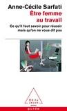 Anne-Cécile Sarfati - Etre femme au travail - Ce qu'il faut savoir pour réussir mais qu'on ne vous dit pas.