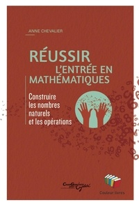 Anne Chevalier - Réussir l'entrée en mathématiques - Construire les nombres naturels et les opérations.