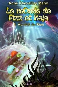 Anne Chevallier Maho - Le monde de Fizz et Baja - Tome 2, Au-delà du rien.