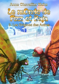 Anne Chevallier Maho - Le monde de Fizz et Baja - Tome 3, Les oigines des autres.