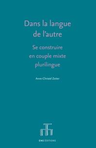 Anne-christel Zeiter et Thérèse Jeanneret - Dans la langue de l'autre - Se construire en couple mixte plurilingue.