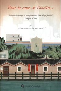 Anne-Christine Trémon - Pour la cause de l'ancêtre - Relation diasporique et transformations d'un village globalisé, Shenzhen, Chine.