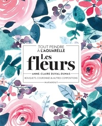 Anne-Claire Duval-Dumas - Tout peindre à l'aquarelle - Les fleurs - Bouquets, couronnes et autres compositions.