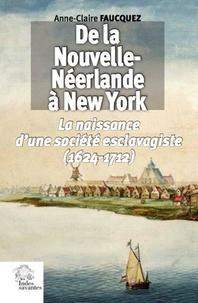 Anne-Claire Faucquez - De la Nouvelle-Néerlande à New York - La Naissance d'une société esclavagiste (1624-1712).