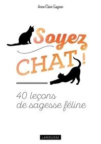 Anne-Claire Gagnon - Soyez chat ! - 40 leçons de sagesse féline.