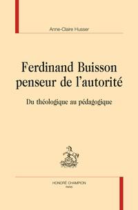 Anne-Claire Husser - Ferdinand Buisson penseur de l'autorité - Du théologique au pédagogique.