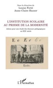 Anne-Claire Husser et Louise Ferté - L'institution scolaire au prisme de la modernité - Jalons pour une étude des discours pédagogiques au XIXe siècle.