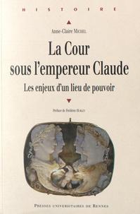 La cour sous l'empereur Claude- Les enjeux d'un lieu de pouvoir - Anne-Claire Michel |