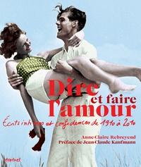 Anne-Claire Rebreyend - Dire et faire l'amour - Ecrits intimes et confidences de 1910 à 2010.