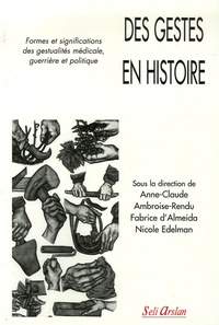 Anne-Claude Ambroise-Rendu et Fabrice d' Almeida - Des gestes en histoire - Formes et significations des gestualités médicale, guerrière et politique.
