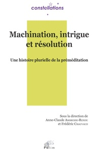 Anne-Claude Ambroise-Rendu et Frédéric Chauvaud - Machination, intrigue et résolution - Une histoire plurielle de la préméditation.