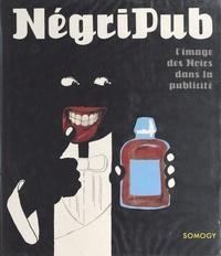 Anne-Claude Lelieur et Jean-Barthélemi Debost - Négripub : l'image des Noirs dans la publicité.