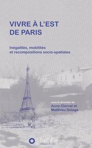Anne Clerval et Matthieu Delage - Vivre à l'Est de Paris - Inégalités, mobilités et recompositions socio-spatiales.