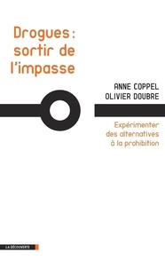 Anne Coppel et Olivier Doubre - Drogues : sortir de l'impasse - Expérimenter des alternatives à la prohibition.