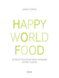 Anne Coppin - Happy World Food - 80 recettes pour faire voyager votre cuisine.