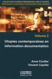 Anne Cordier et Vincent Liquète - Utopies en information, communicaton et documentation - Volume 2, Utopies contemporaines en information-documentation.