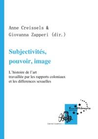 Anne Creissels et Giovanna Zapperi - Subjectivités, pouvoir, image - L'histoire de l'art travaillée par les rapports coloniaux et les différences sexuelles.