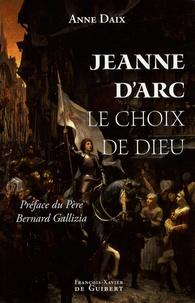 Anne Daix - Jeanne d'Arc, le choix de Dieu.
