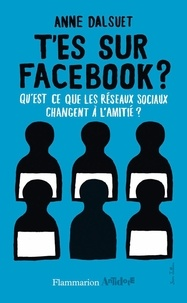 Anne Dalsuet - T'es sur facebook ? - Qu'est-ce que les réseaux sociaux ont changé à l'amitié ?.