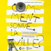 Anne Damon-Guillot et Mélaine Lefront - Comment sonne la ville ? - Musiques migrantes de Saint-Etienne. 1 CD audio