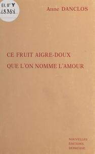 Anne Danclos - Ce fruit aigre-doux que l'on nomme l'amour.