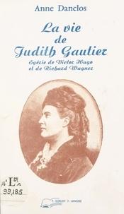 Anne Danclos - La vie de Judith Gautier : égérie de Victor Hugo et de Richard Wagner.