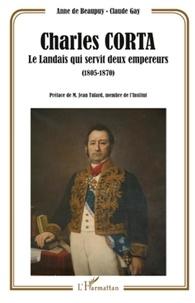 Anne de Beaupuy et Claude Gay - Charles Corta - Le Landais qui servit deux empereurs (1805-1870).