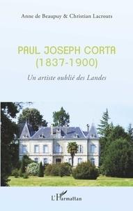 Anne de Beaupuy et Christian Lacrouts - Paul Joseph Corta (1837-1900) - Un artiste oublié des Landes.