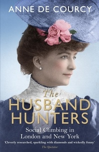 Anne De Courcy - The Husband Hunters - Social Climbing in London and New York.