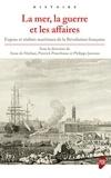 Anne de Mathan et Pierrick Pourchasse - La mer, la guerre et les affaires - Enjeux et réalités maritimes de la Révolution française.