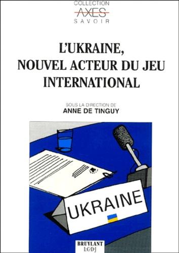 Anne de Tinguy et  Collectif - L'Ukraine, nouvel acteur du jeu international.