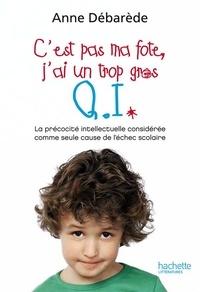 Anne Débarède - C'est pas ma fote, j'ai un trop gros Q. I. - La précocité intellectuelle considérée comme seule cause de l'échec scolaire.