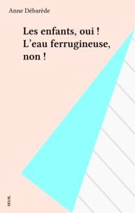 Anne Débarède - Les Enfants, oui! L'eau ferrugineuse, non!.