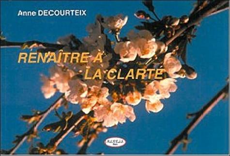Anne Decourteix - Renaître à la clarté.