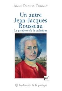 Anne Deneys-Tunney - Un autre Jean-Jacques Rousseau - Le paradoxe de la technique.