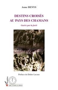 Anne Denys - Destins croisés au pays des chamans - Guéris par la forêt.