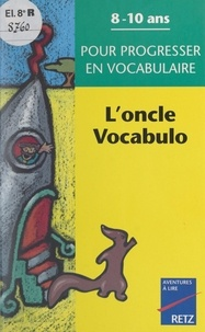 Anne Depréneuf et Catherine Beaumont - L'oncle Vocabulo - 8-10 ans, pour progresser en vocabulaire.