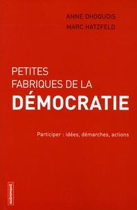 Anne Dhoquois et Marc Hatzfeld - Petites fabriques de la démocratie - Participer : idées, démarches, actions.