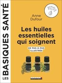 Anne Dufour - Les huiles essentielles qui soignent - 60 pas-à-pas illustrés.