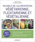 Anne Dufour et Carole Garnier - Ma bible de l'alimentation végétarienne, flexitarienne et végétalienne.