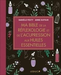 Anne Dufour et Danièle Festy - Ma bible de la réflexologie et de l'acupression aux huiles essentielles.