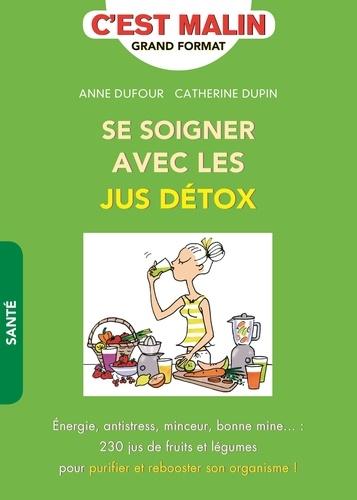 Anne Dufour et Catherine Dupin - Se soigner avec les jus détox.