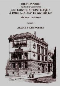 Anne Dugast et Isabelle Parizet - Dictionnaire par noms d'architectes des constructions élevées à Paris aux XIXe et XXe siècles, période 1876-1899 - Tome 1, Abadie à Cyr-Robert.