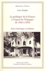 Anne Dulphy - La politique de la France à l'égard de l'Espagne de 1945 à 1955 - Entre idéologie et réalisme.